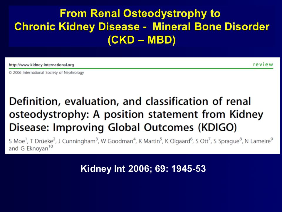 Kidney Int 2006; 69: 1945-53 From Renal Osteodystrophy to Chronic Kidney Disease - Mineral Bone Disorder (CKD – MBD)