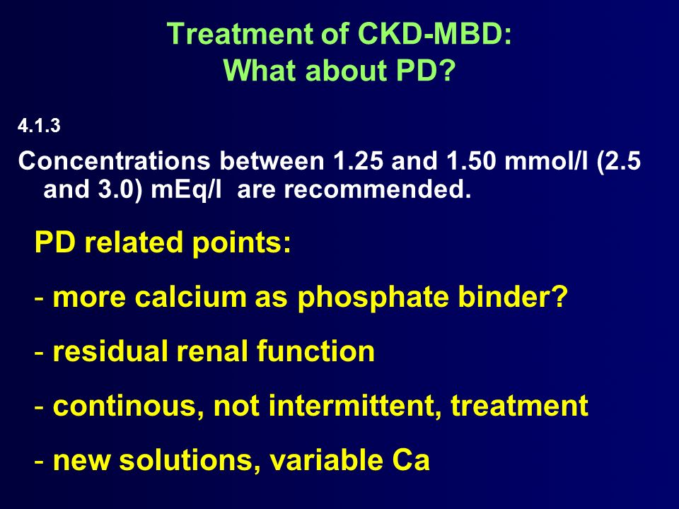4.1.3 Concentrations between 1.25 and 1.50 mmol/l (2.5 and 3.0) mEq/l are recommended. Treatment of CKD-MBD: What about PD? PD related points: - more