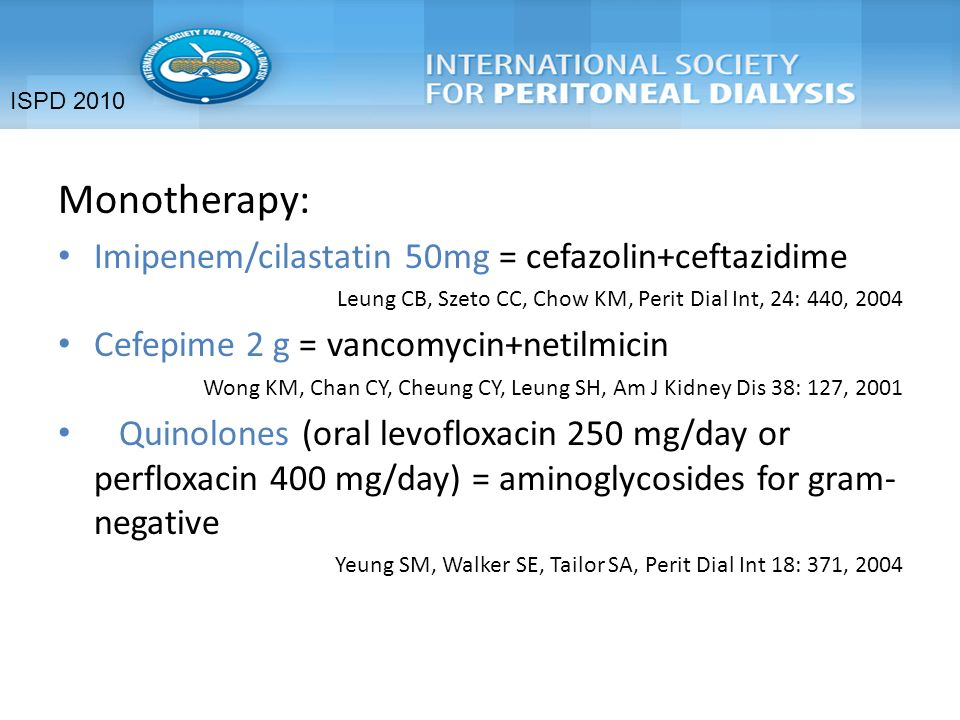 Monotherapy: Imipenem/cilastatin 50mg = cefazolin+ceftazidime Leung CB, Szeto CC, Chow KM, Perit Dial Int, 24: 440, 2004 Cefepime 2 g = vancomycin+netilmicin Wong KM, Chan CY, Cheung CY, Leung SH, Am J Kidney Dis 38: 127, 2001 Quinolones (oral levofloxacin 250 mg/day or perfloxacin 400 mg/day) = aminoglycosides for gram- negative Yeung SM, Walker SE, Tailor SA, Perit Dial Int 18: 371, 2004 ISPD 2010