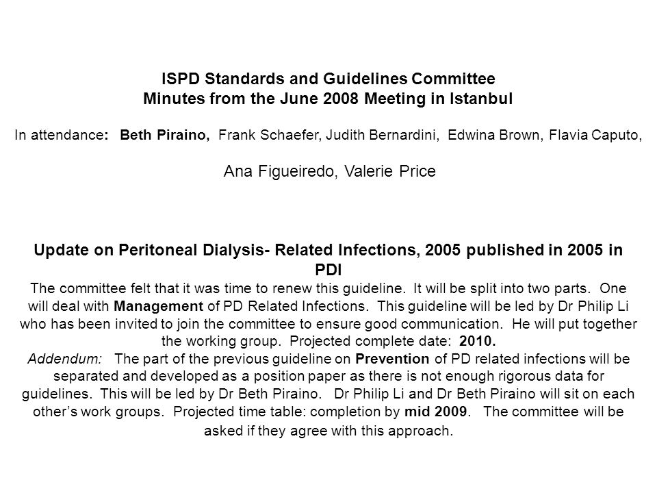 ISPD Standards and Guidelines Committee Minutes from the June 2008 Meeting in Istanbul In attendance: Beth Piraino, Frank Schaefer, Judith Bernardini, Edwina Brown, Flavia Caputo, Ana Figueiredo, Valerie Price Update on Peritoneal Dialysis- Related Infections, 2005 published in 2005 in PDI The committee felt that it was time to renew this guideline.