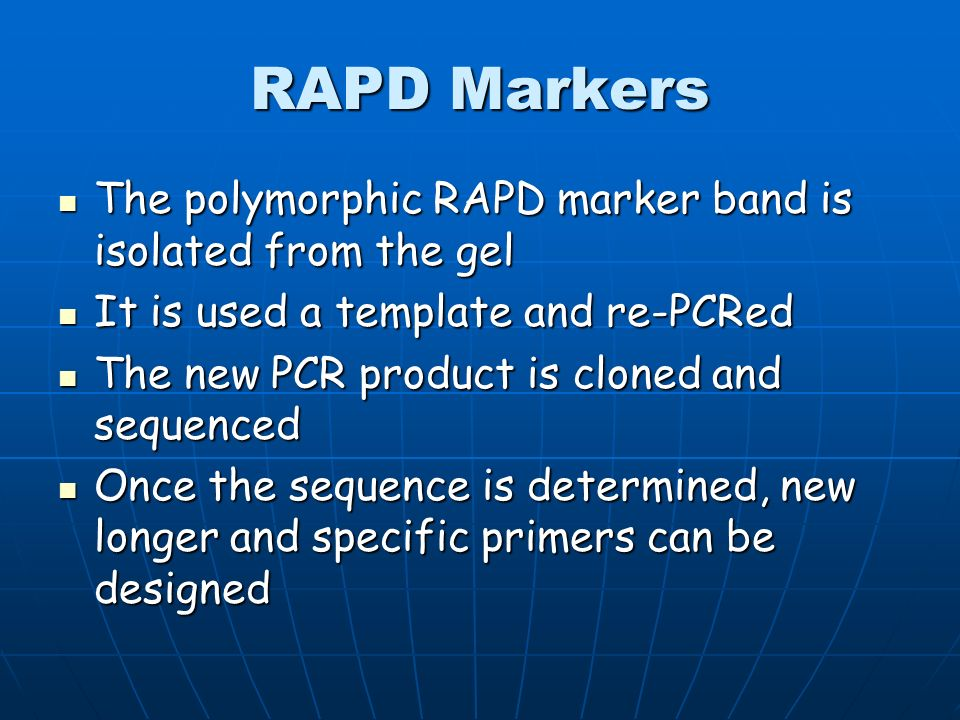 RAPD Markers There are other problems with RAPD markers associated with reliability There are other problems with RAPD markers associated with reliability Because small changes in any variable can change the result, they are unstable as markers Because small changes in any variable can change the result, they are unstable as markers RAPD markers need to be converted to stable PCR markers.