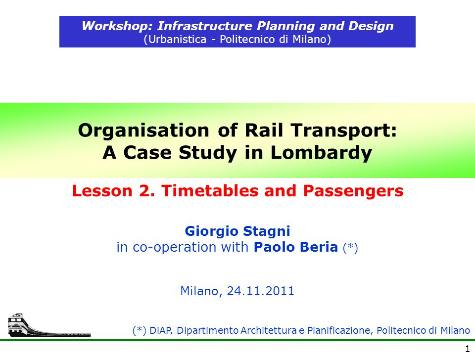 1 Organisation of Rail Transport: A Case Study in Lombardy Workshop: Infrastructure Planning and Design (Urbanistica - Politecnico di Milano) Milano, (*) DiAP, Dipartimento Architettura e Pianificazione, Politecnico di Milano Giorgio Stagni in co-operation with Paolo Beria (*) Lesson 2.