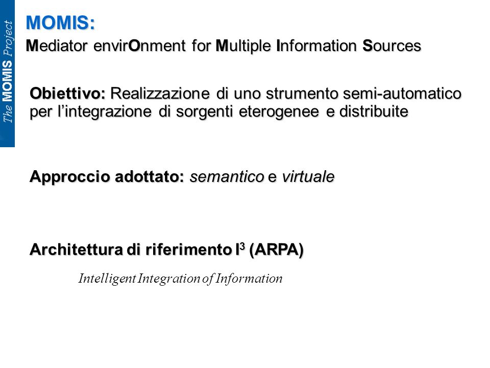 MOMIS: Mediator envirOnment for Multiple Information Sources Obiettivo: Realizzazione di uno strumento semi-automatico per lintegrazione di sorgenti e
