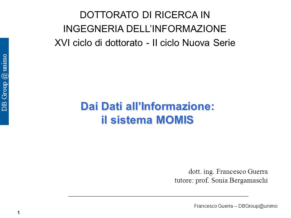 Francesco Guerra – DBGroup@unimo 1 DOTTORATO DI RICERCA IN INGEGNERIA DELLINFORMAZIONE XVI ciclo di dottorato - II ciclo Nuova Serie Dai Dati allInformazione: il sistema MOMIS dott.