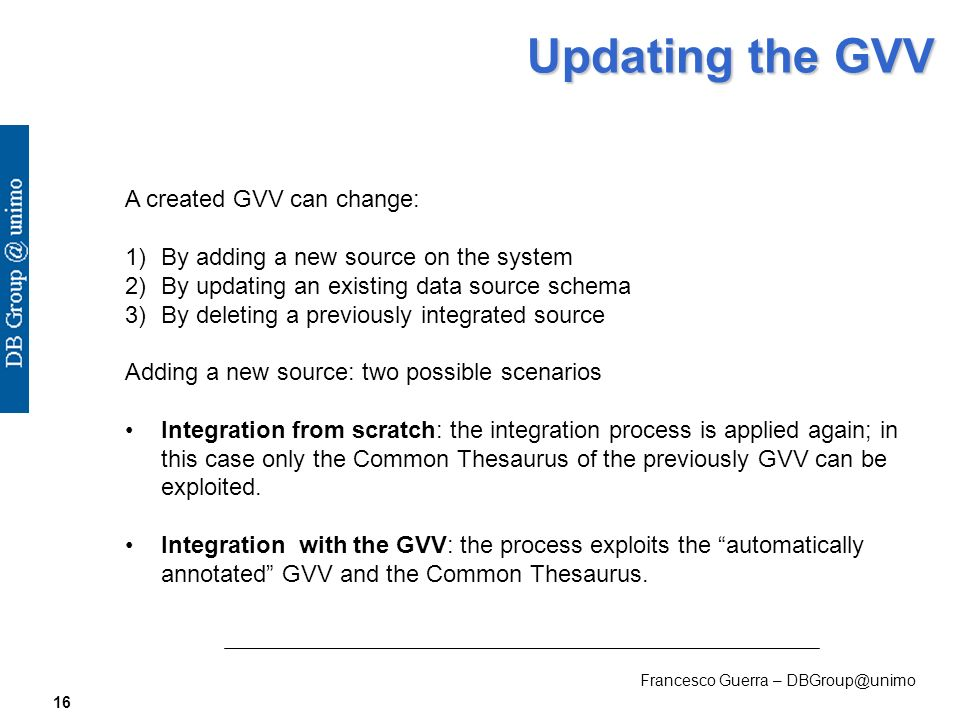 Francesco Guerra – DBGroup@unimo 16 Updating the GVV A created GVV can change: 1) 1)By adding a new source on the system 2) 2)By updating an existing data source schema 3) 3)By deleting a previously integrated source Adding a new source: two possible scenarios Integration from scratch: the integration process is applied again; in this case only the Common Thesaurus of the previously GVV can be exploited.