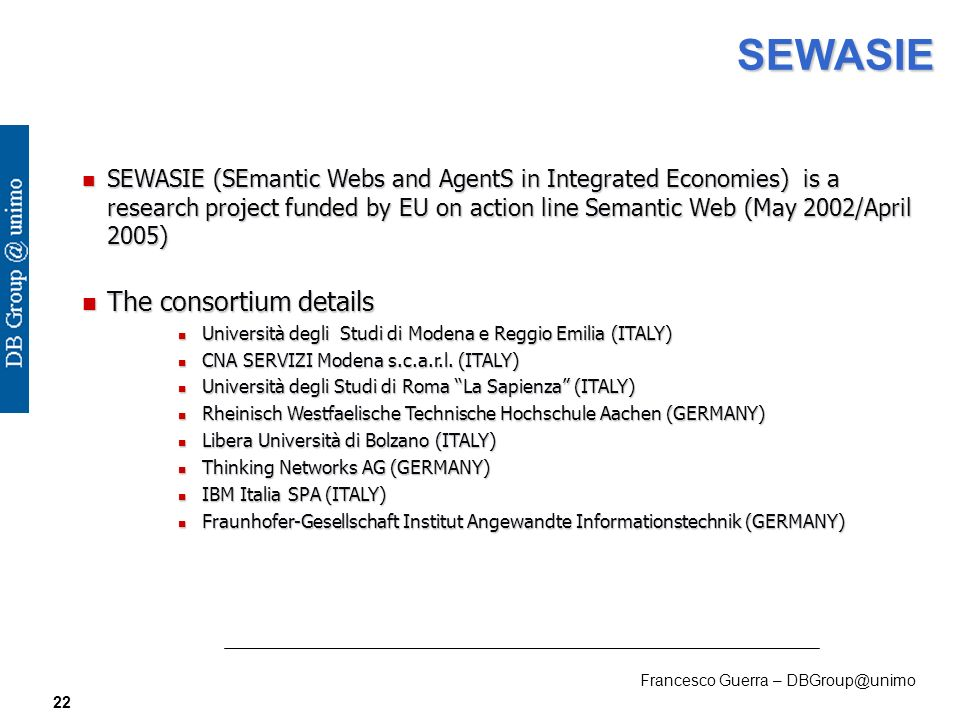 Francesco Guerra – DBGroup@unimo 22 SEWASIE n SEWASIE (SEmantic Webs and AgentS in Integrated Economies) is a research project funded by EU on action line Semantic Web (May 2002/April 2005) n The consortium details n Università degli Studi di Modena e Reggio Emilia (ITALY) n CNA SERVIZI Modena s.c.a.r.l.