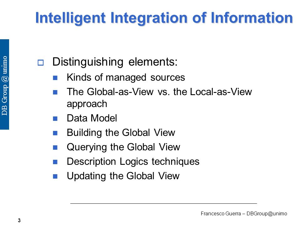 Francesco Guerra – DBGroup@unimo 3 Intelligent Integration of Information Distinguishing elements: Kinds of managed sources The Global-as-View vs.