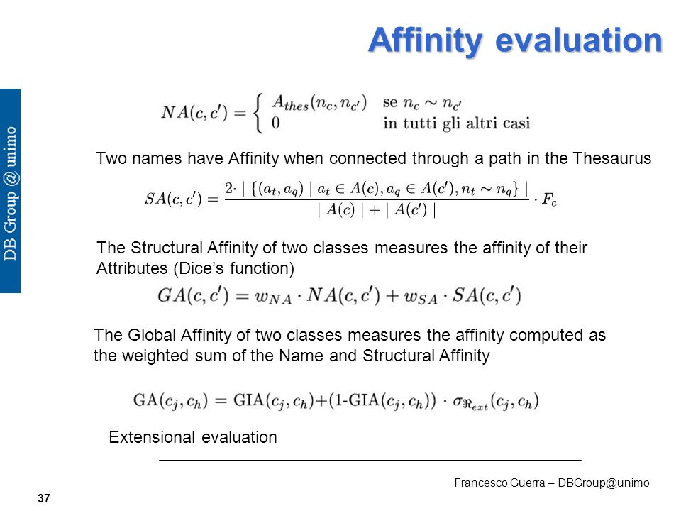 Francesco Guerra – DBGroup@unimo 37 Affinity evaluation Two names have Affinity when connected through a path in the Thesaurus The Structural Affinity of two classes measures the affinity of their Attributes (Dices function) The Global Affinity of two classes measures the affinity computed as the weighted sum of the Name and Structural Affinity Extensional evaluation