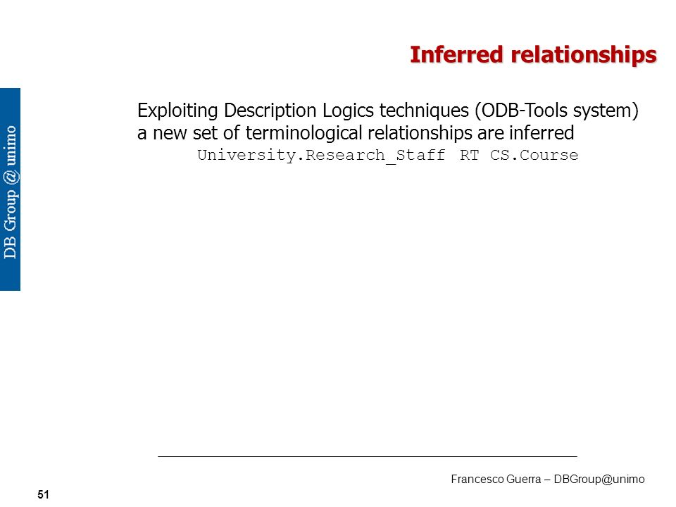 Francesco Guerra – DBGroup@unimo 51 Inferred relationships Exploiting Description Logics techniques (ODB-Tools system) a new set of terminological relationships are inferred University.Research_Staff RT CS.Course
