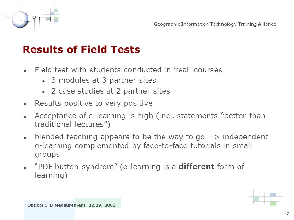 22 Optical 3-D Measurement, 22.09. 2003 Geographic Information Technology Training Alliance Results of Field Tests l Field test with students conducte