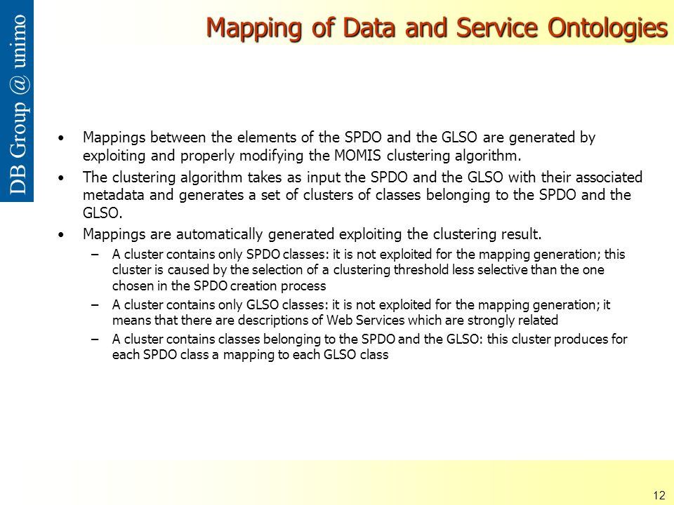 ISDSI 2009 Francesco Guerra– Università di Modena e Reggio Emilia 12 DB Group @ unimo Mapping of Data and Service Ontologies Mappings between the elements of the SPDO and the GLSO are generated by exploiting and properly modifying the MOMIS clustering algorithm.