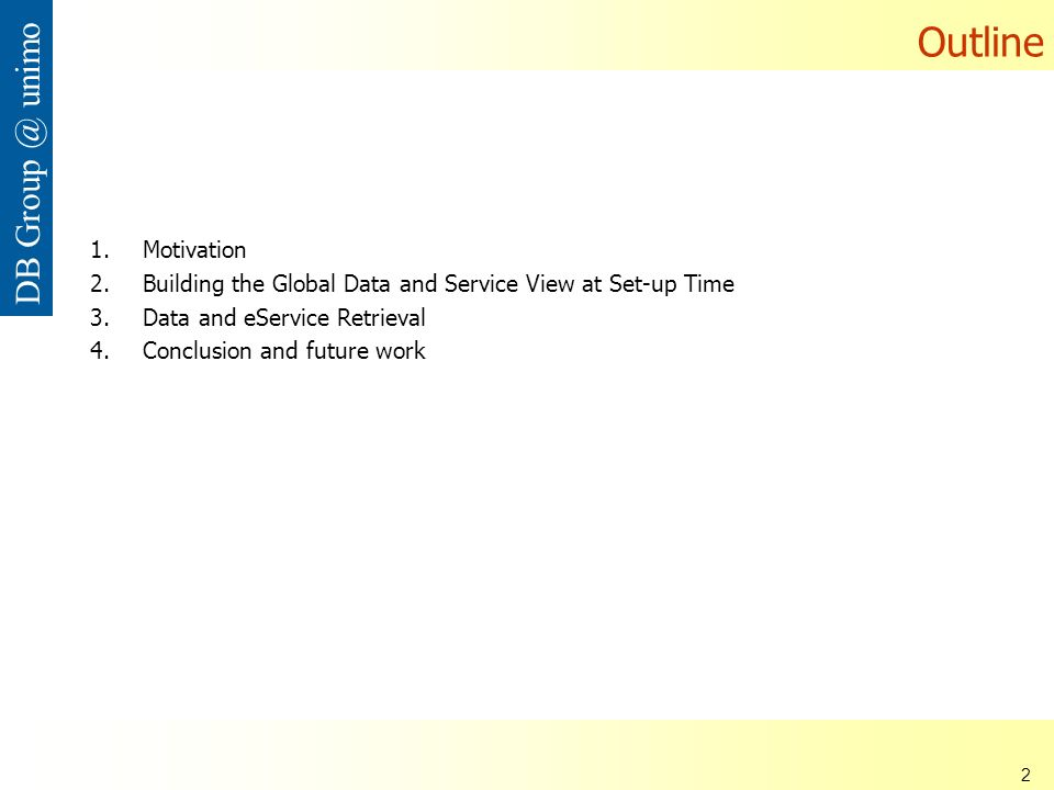 ISDSI 2009 Francesco Guerra– Università di Modena e Reggio Emilia 2 DB Group @ unimo Outline 1.Motivation 2.Building the Global Data and Service View at Set-up Time 3.Data and eService Retrieval 4.Conclusion and future work