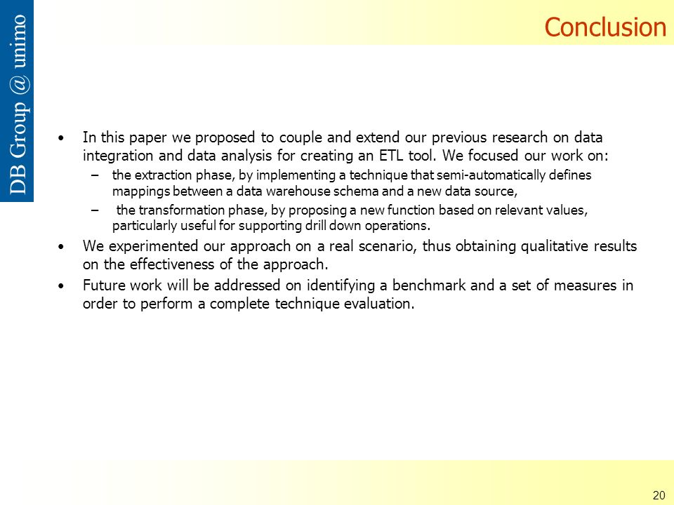 ISDSI 2009 Francesco Guerra– Università di Modena e Reggio Emilia 20 DB Group @ unimo Conclusion In this paper we proposed to couple and extend our previous research on data integration and data analysis for creating an ETL tool.
