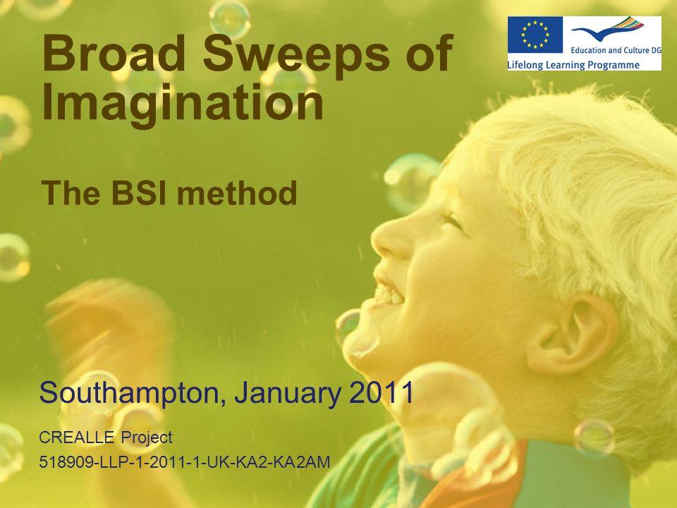 Broad Sweeps of Imagination The BSI method Southampton, January 2011 CREALLE Project 518909-LLP-1-2011-1-UK-KA2-KA2AM