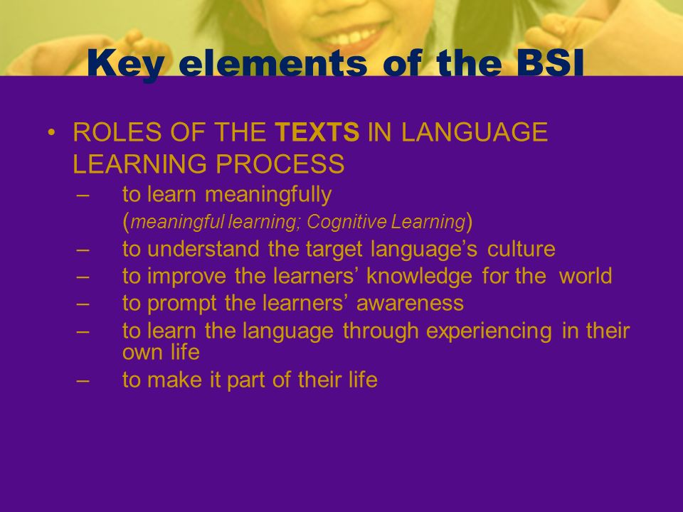 Key elements of the BSI ROLES OF THE TEXTS IN LANGUAGE LEARNING PROCESS –to learn meaningfully ( meaningful learning; Cognitive Learning ) –to underst