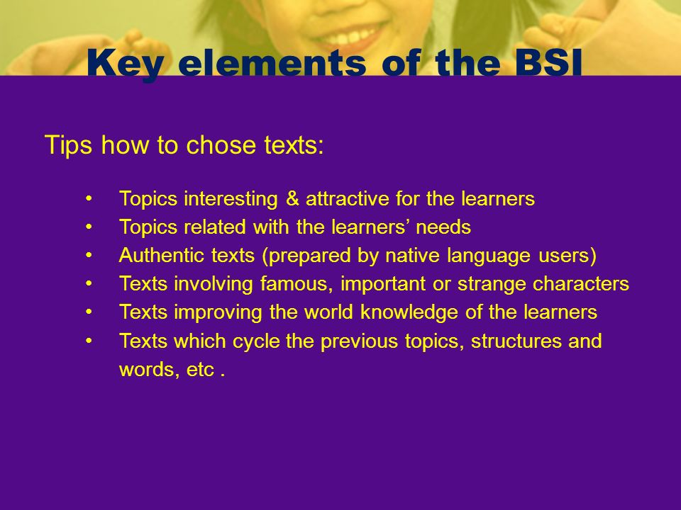 Key elements of the BSI Tips how to chose texts: Topics interesting & attractive for the learners Topics related with the learners needs Authentic tex