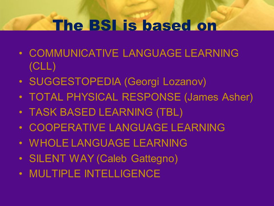 The BSI is based on COMMUNICATIVE LANGUAGE LEARNING (CLL) SUGGESTOPEDIA (Georgi Lozanov) TOTAL PHYSICAL RESPONSE (James Asher) TASK BASED LEARNING (TB