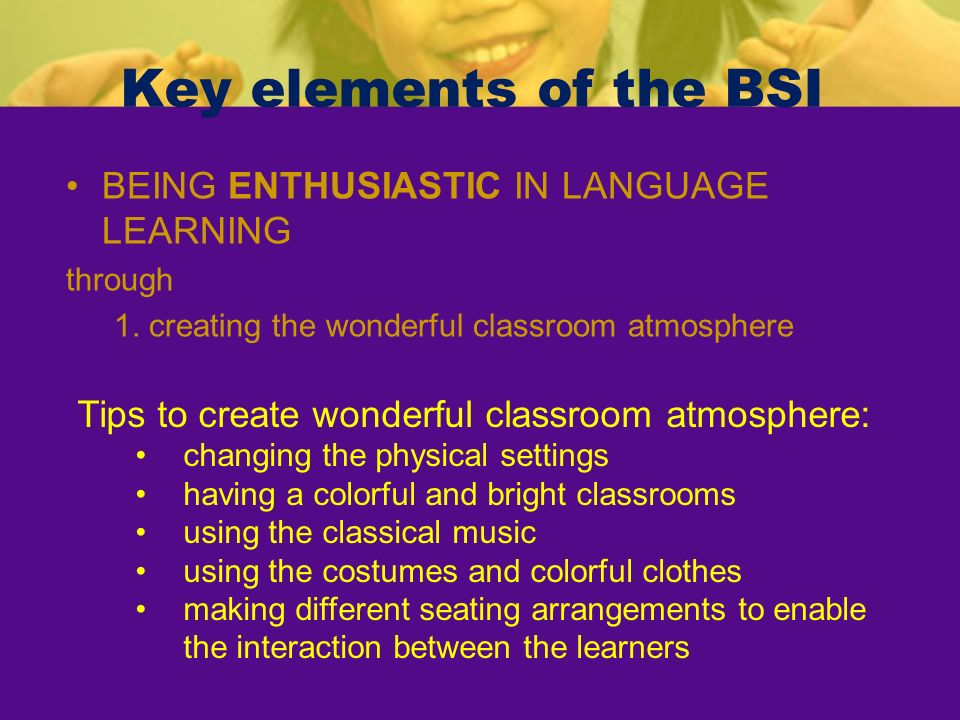 Key elements of the BSI BEING ENTHUSIASTIC IN LANGUAGE LEARNING through 1. creating the wonderful classroom atmosphere Tips to create wonderful classr