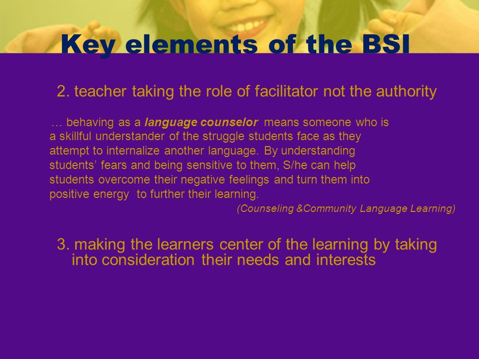 Key elements of the BSI 2. teacher taking the role of facilitator not the authority … behaving as a language counselor means someone who is a skillful