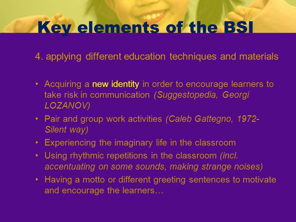 Key elements of the BSI 4. applying different education techniques and materials Acquiring a new identity in order to encourage learners to take risk