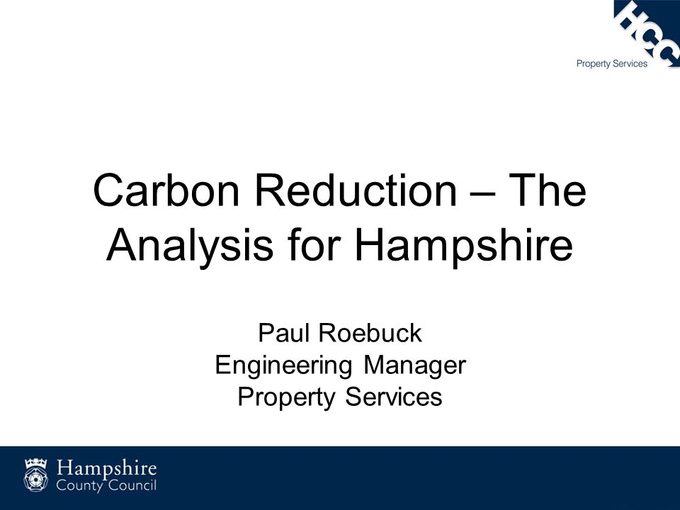 Carbon Reduction – The Analysis for Hampshire Paul Roebuck Engineering Manager Property Services