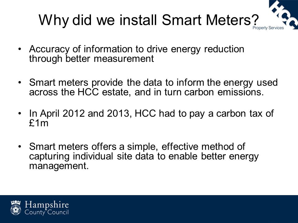 Why did we install Smart Meters? Accuracy of information to drive energy reduction through better measurement Smart meters provide the data to inform