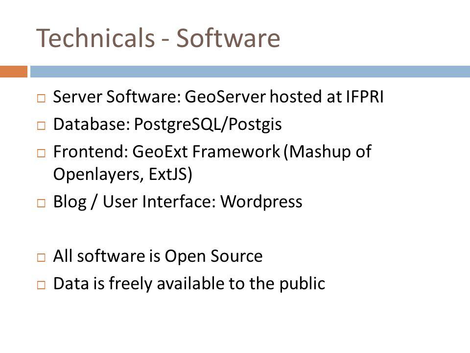 Technicals - Software Server Software: GeoServer hosted at IFPRI Database: PostgreSQL/Postgis Frontend: GeoExt Framework (Mashup of Openlayers, ExtJS)