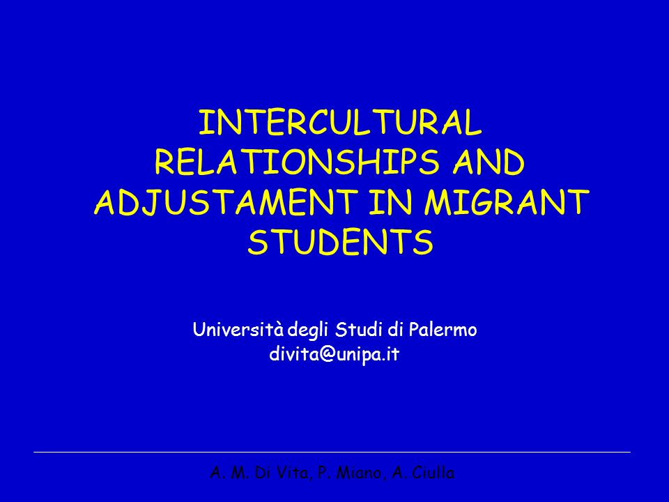 INTERCULTURAL RELATIONSHIPS AND ADJUSTAMENT IN MIGRANT STUDENTS Università degli Studi di Palermo divita@unipa.it A.