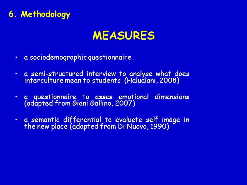 MEASURES a sociodemographic questionnaire a semi-structured interview to analyse what does interculture mean to students (Halualani, 2008) a questionnaire to asses emotional dimensions (adapted from Giani Gallino, 2007) a semantic differential to evaluete self image in the new place (adapted from Di Nuovo, 1990) 6.