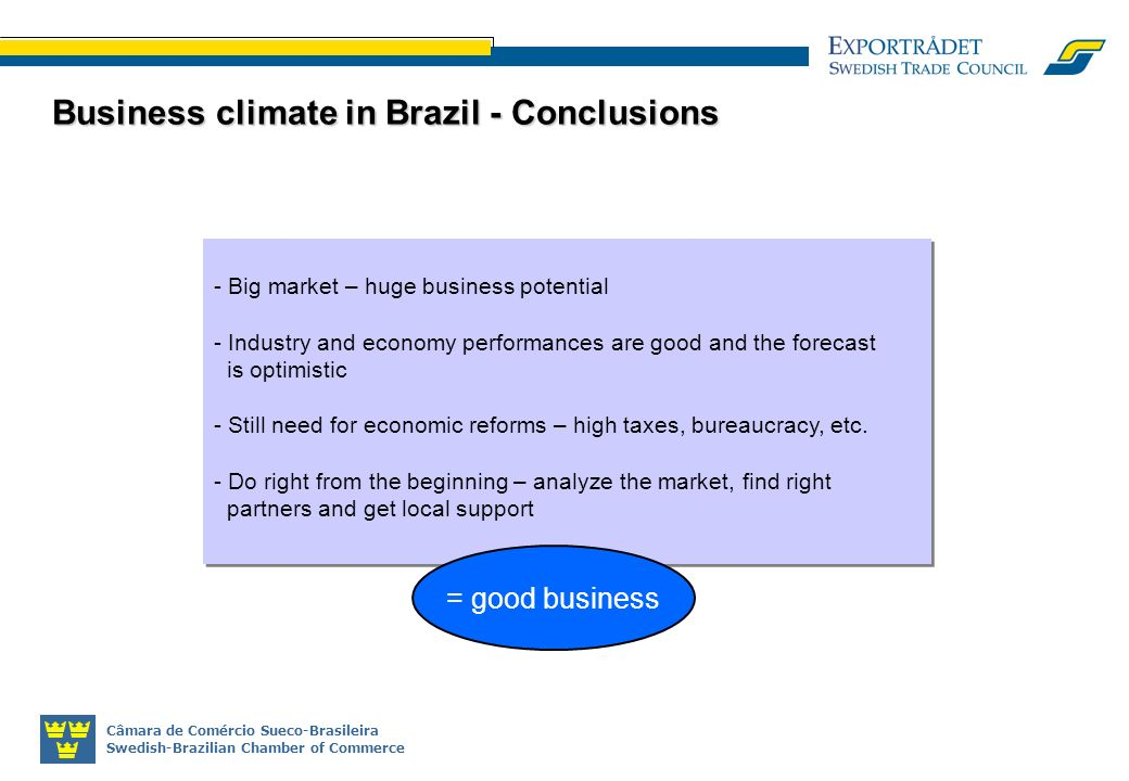 Câmara de Comércio Sueco-Brasileira Swedish-Brazilian Chamber of Commerce Business climate in Brazil - Conclusions - Big market – huge business potential - Industry and economy performances are good and the forecast is optimistic - Still need for economic reforms – high taxes, bureaucracy, etc.
