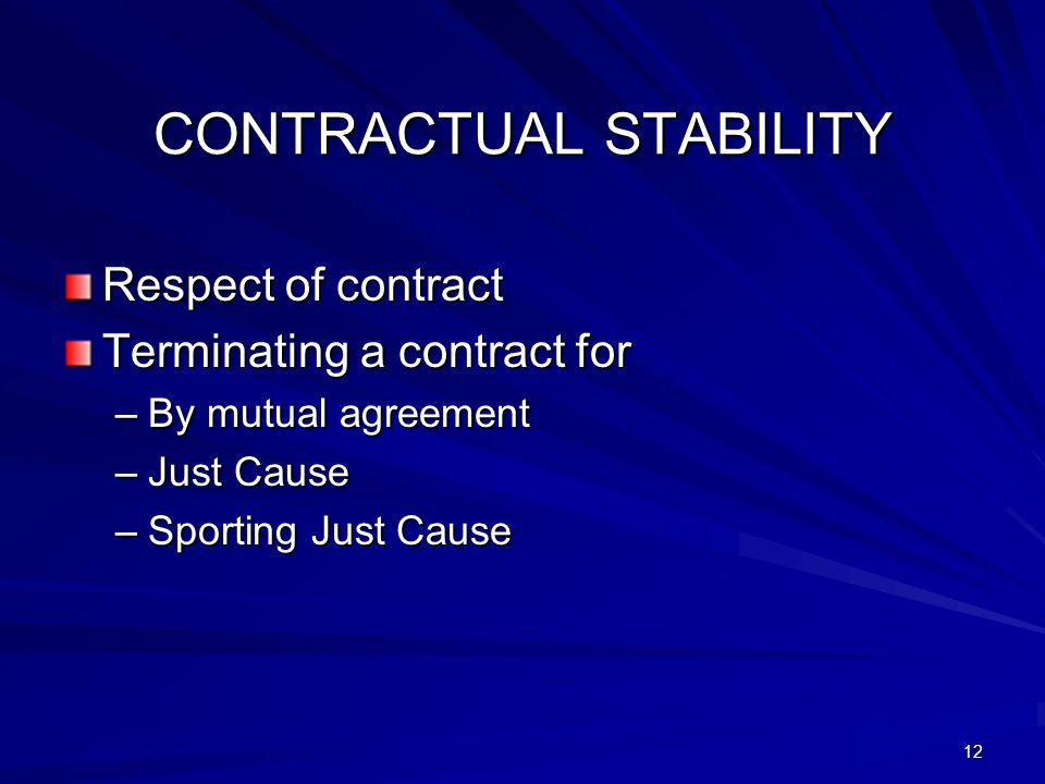 12 CONTRACTUAL STABILITY Respect of contract Terminating a contract for –By mutual agreement –Just Cause –Sporting Just Cause