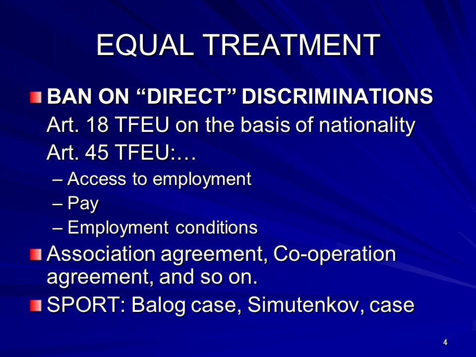 4 EQUAL TREATMENT BAN ON DIRECT DISCRIMINATIONS Art. 18 TFEU on the basis of nationality Art. 45 TFEU:… –Access to employment –Pay –Employment conditi