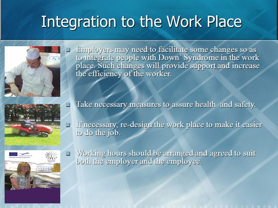 Integration to the Work Place Employers may need to facilitate some changes so as to integrate people with Down Syndrome in the work place. Such chang