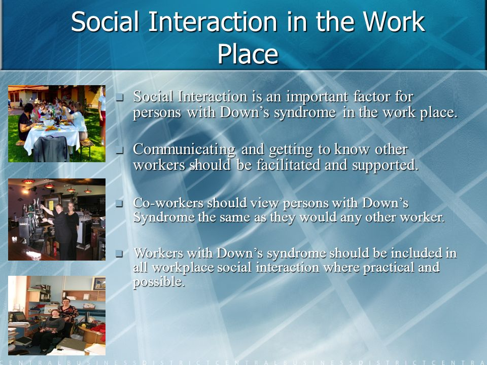 Social Interaction in the Work Place Social Interaction is an important factor for persons with Downs syndrome in the work place. Social Interaction i