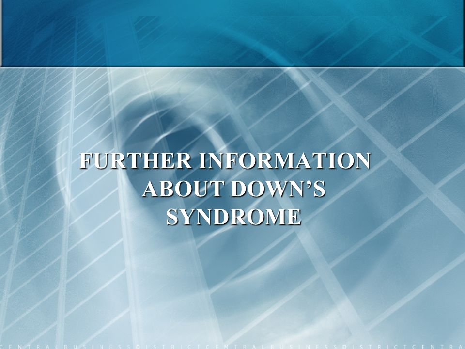 FURTHER INFORMATION ABOUT DOWNS SYNDROME