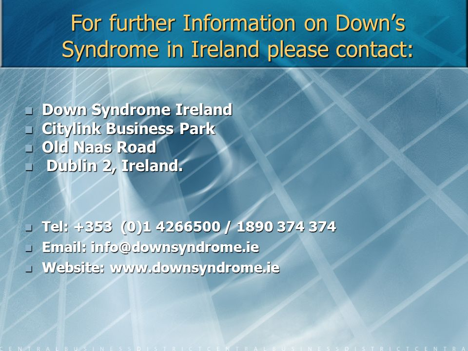 For further Information on Downs Syndrome in Ireland please contact: Down Syndrome Ireland Down Syndrome Ireland Citylink Business Park Citylink Busin