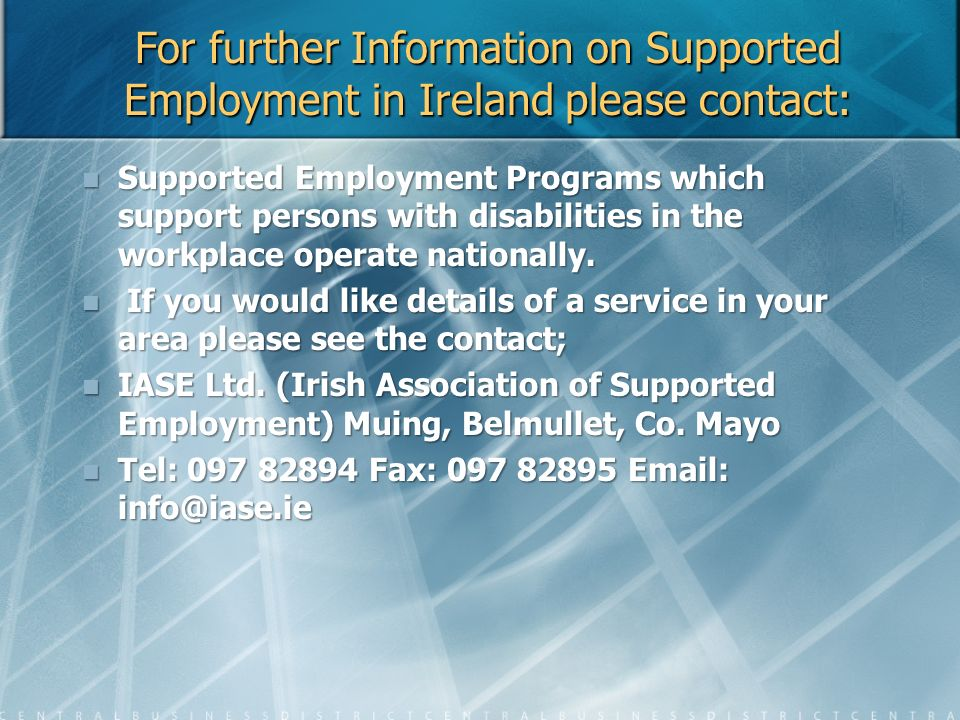 For further Information on Supported Employment in Ireland please contact: Supported Employment Programs which support persons with disabilities in th