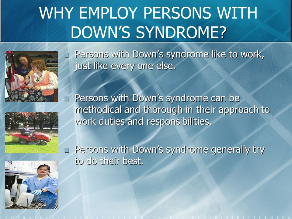 ? WHY EMPLOY PERSONS WITH DOWNS SYNDROME? Persons with Downs syndrome like to work, just like every one else. Persons with Downs syndrome like to work