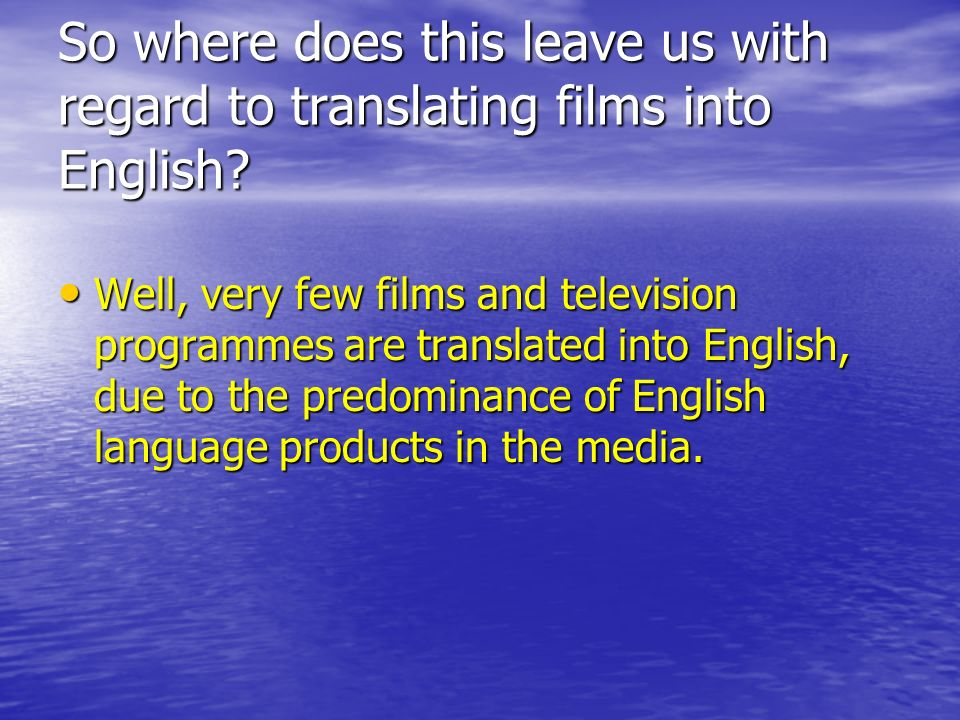 So where does this leave us with regard to translating films into English? Well, very few films and television programmes are translated into English,
