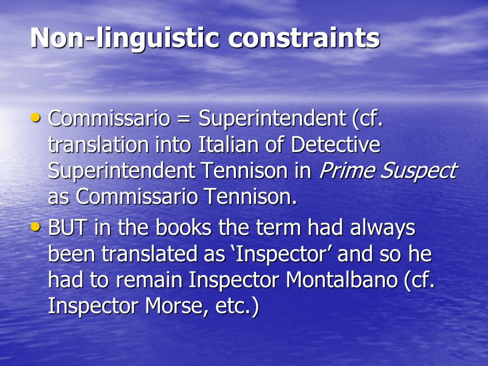 Non-linguistic constraints Commissario = Superintendent (cf. translation into Italian of Detective Superintendent Tennison in Prime Suspect as Commiss