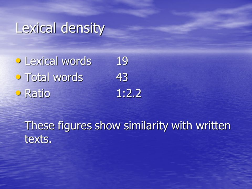 Lexical density Lexical words19 Lexical words19 Total words43 Total words43 Ratio1:2.2 Ratio1:2.2 These figures show similarity with written texts.