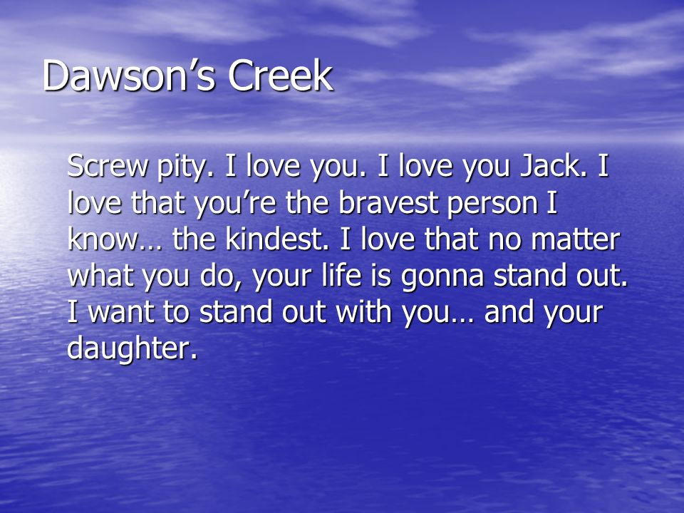 Dawsons Creek Screw pity. I love you. I love you Jack. I love that youre the bravest person I know… the kindest. I love that no matter what you do, yo