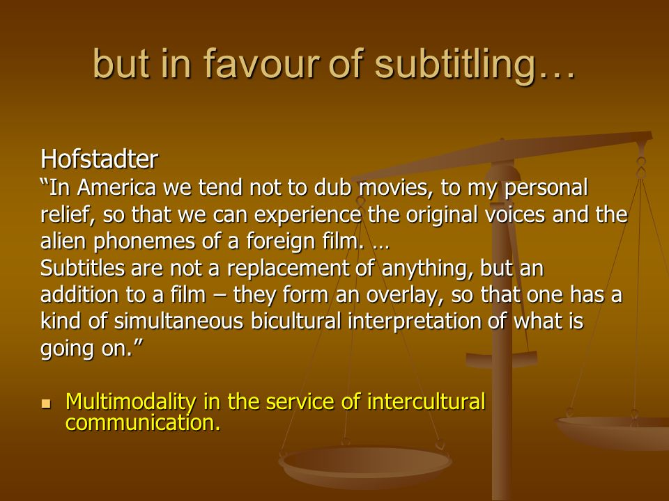 but in favour of subtitling… Hofstadter In America we tend not to dub movies, to my personal relief, so that we can experience the original voices and