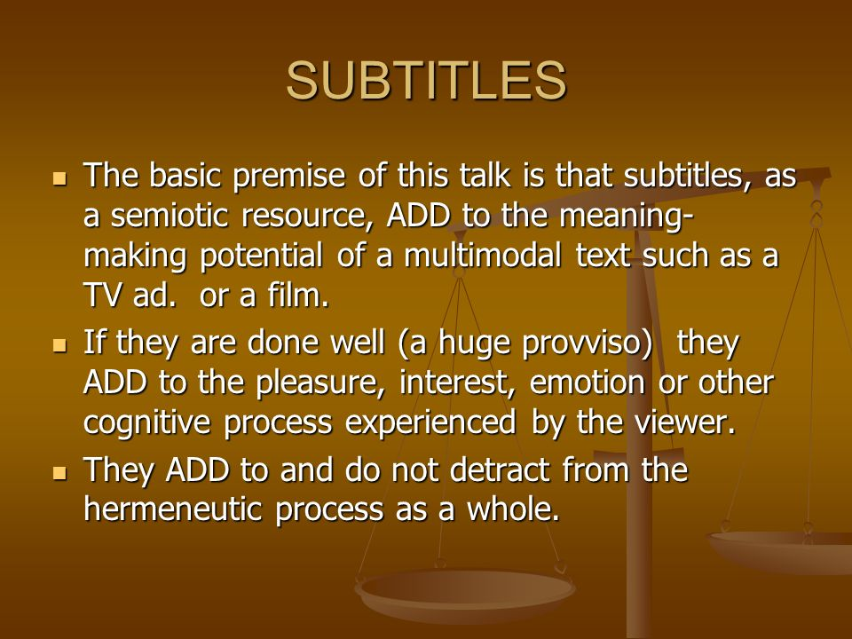 SUBTITLES The basic premise of this talk is that subtitles, as a semiotic resource, ADD to the meaning- making potential of a multimodal text such as