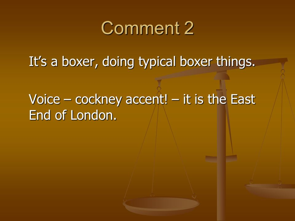 Comment 2 Its a boxer, doing typical boxer things. Voice – cockney accent! – it is the East End of London.