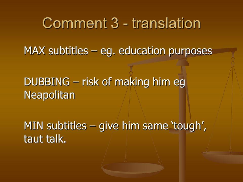 Comment 3 - translation MAX subtitles – eg. education purposes DUBBING – risk of making him eg Neapolitan MIN subtitles – give him same tough, taut ta
