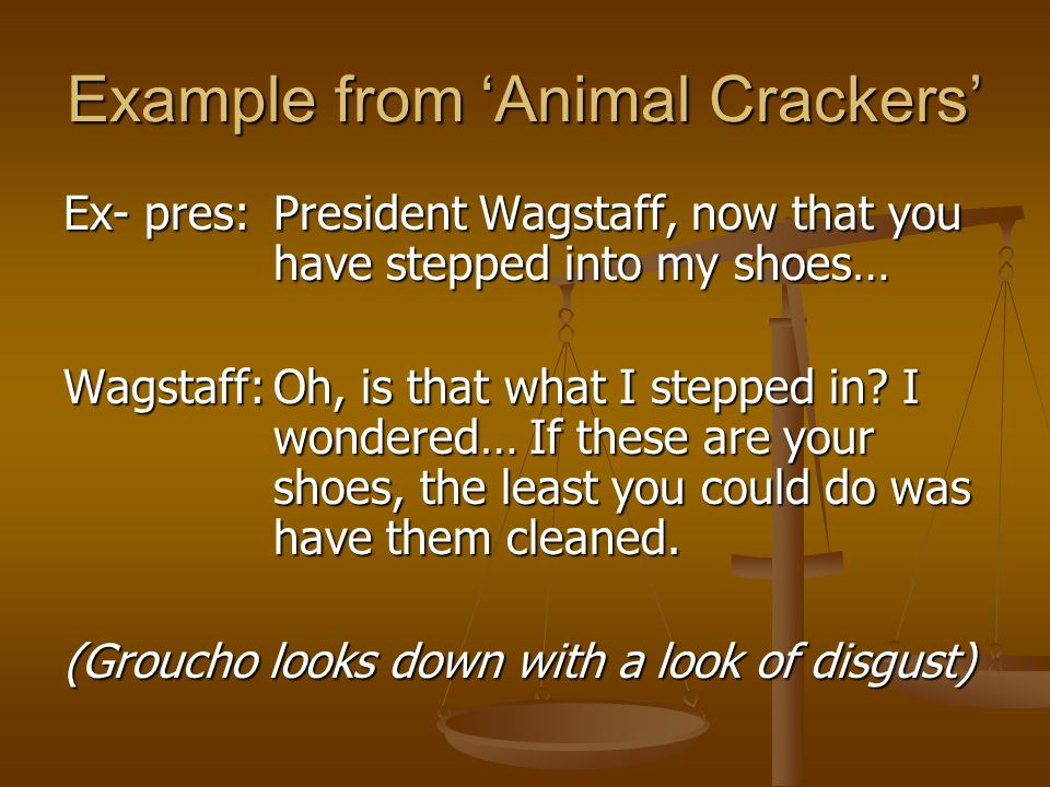 Example from Animal Crackers Ex- pres:President Wagstaff, now that you have stepped into my shoes… Wagstaff:Oh, is that what I stepped in? I wondered…
