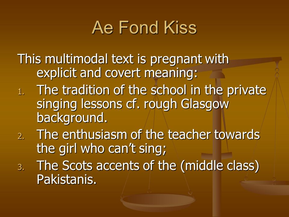 Ae Fond Kiss This multimodal text is pregnant with explicit and covert meaning: 1. The tradition of the school in the private singing lessons cf. roug
