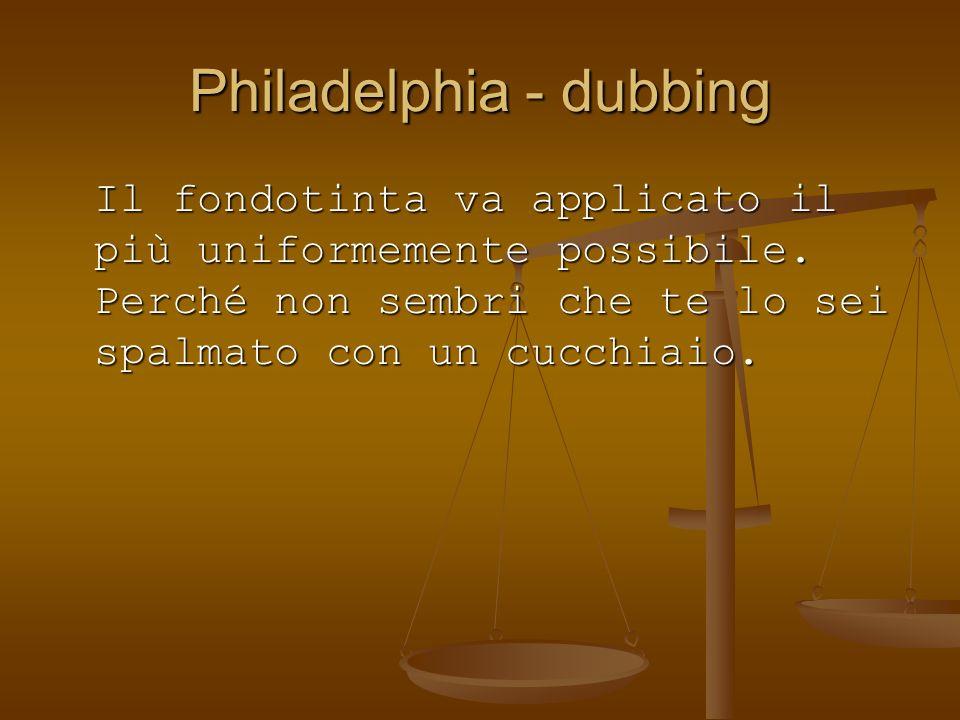 Philadelphia - dubbing Il fondotinta va applicato il più uniformemente possibile. Perché non sembri che te lo sei spalmato con un cucchiaio.