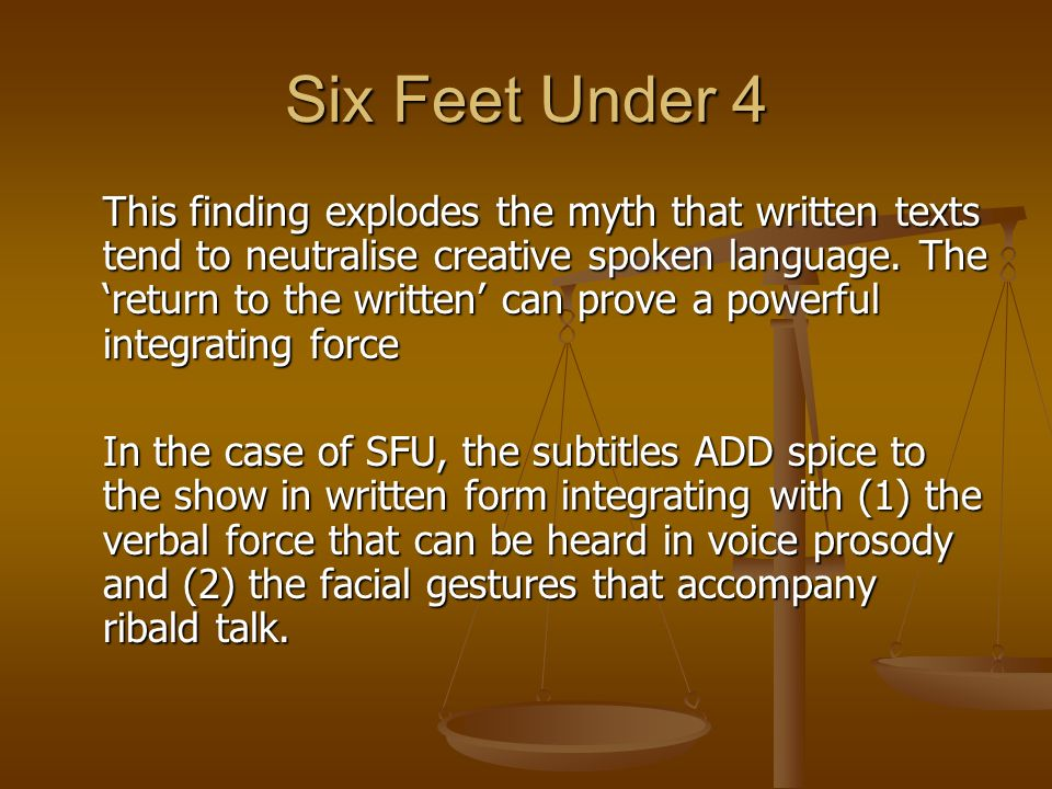 Six Feet Under 4 This finding explodes the myth that written texts tend to neutralise creative spoken language. The return to the written can prove a